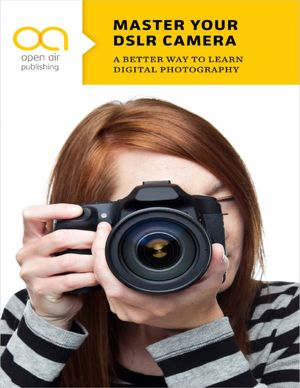 Master Your DSLR Camera: A Better Way to Learn Digital Photography [NOOK Book]