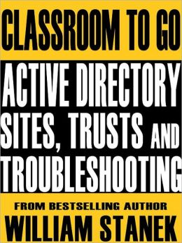 Active Directory Sites, Trusts, and Troubleshooting Classroom-To-Go: Windows Server 2003 Edition: Self-Paced Instructional Training Course
