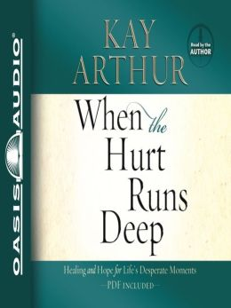 When the Hurt Runs Deep: Healing and Hope for Life's Desperate Moments