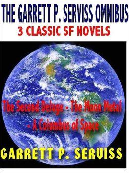 The Garrett P. Serviss Omnibus: 3 Classic SF Novels--The Second Deluge, The Moon Metal, A Columbus of Space