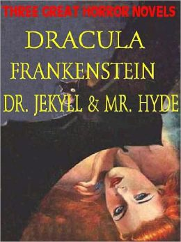 Three Great Horror Novels: Dracula, Frankenstein, Dr. Jekyll and Mr. Hyde