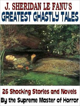 J. Sheridan LeFanu's Greatest Ghastly Tales: 26 Stories and Novels by the Master of Horror