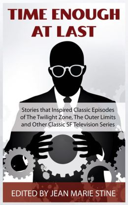 Time Enough at Last: Stories that Inspired Classic Episodes of The Twilight Zone, The Outer Limits and Other Classic SF Television Series