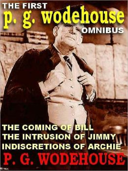 The First P. G. Wodehouse Omnibus: The Indiscretions of Archie; The Intrusion of Jimmy; The Coming of Bill