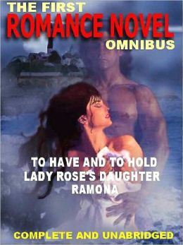 The First Romance Novel Omnibus--Three Complete Classics: To Have and To Hold; Lady Rose's Daughter; Ramona