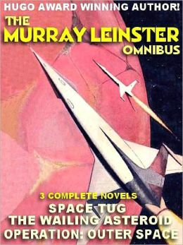 The Murray Leinster Omnibus: The Wailing Asteroid; Operation Outer Space; Space Tug