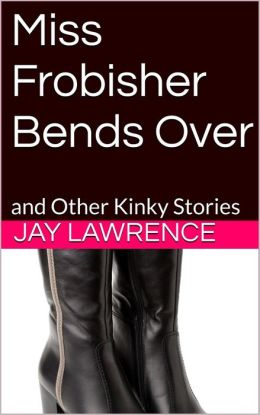 Miss Frobisher Bends Over & Other Tingling Tales