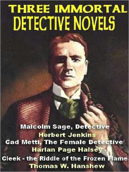 Three Immortal Detective Novels: Malcolm Sage, Detective; Cad Metti, The Female Detective; Cleek and the Riddle of the Frozen Flame