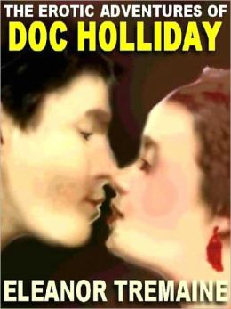 The Erotic Adventures of Doc Holliday: The Unvarnished Truth As Told By His Mistress, Big Nose Kate, To Eleanor Tremaine