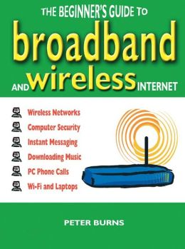Beginner's Guide to Broadband and Wireless Internet, The