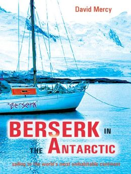Berserk in the Antarctic: Sailing to the World's Most Uninhabitable Continent
