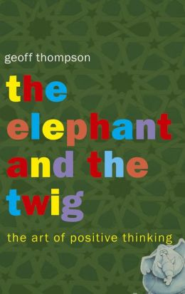 Elephant and the Twig, The: The Art of Positive Thinking