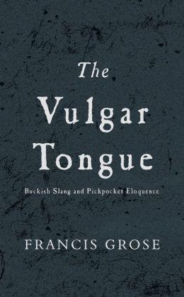 Vulgar Tongue, The: Buckish Slang and Pickpocket Eloquence