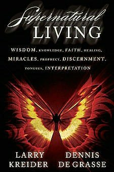 Supernatural Living: Wisdom, Knowledge, Faith, Healing, Miracles, Prophecy, Discernment, Tongues, Interpretation