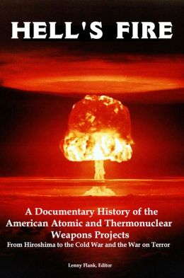 Hell's Fire: A Documentary History of the American Atomic and Thermonuclear Weapons Projects, from Hiroshima to the Cold War and the War on Terror