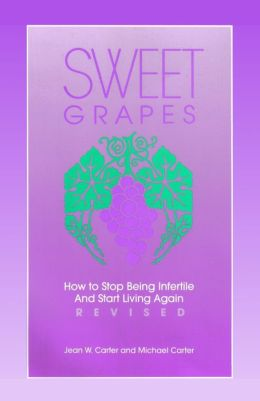 Sweet Grapes: How to Stop Being Infertile and Start Living Again!