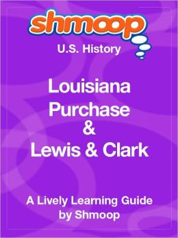 Louisiana Purchase and Lewis and Clark - Shmoop US History Guide