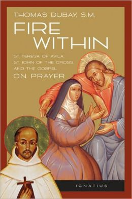 Fire Within: St. Teresa of Avila, St. John of the Cross and the Gospel - on Prayer