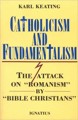 Catholicism and Fundamentalism : The Attack on Romanism by Bible Christians