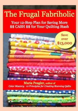 The Frugal Fabriholic: Your 12-Step Plan for Saving More Cash for Your Quilting Stash