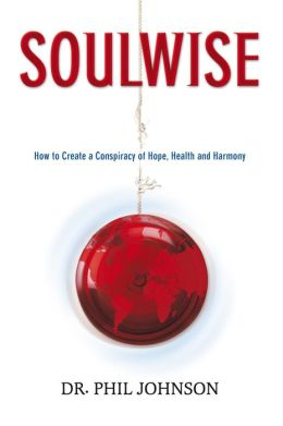 SOULWISE How to Create a Conspiracy of Hope, Health and Harmony