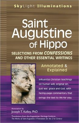 Saint Augustine of Hippo: Selections from Confessions and Other Essential Writings--Annotated & Explained