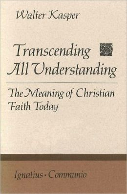 Transcending All Understanding: The Meaning of Christian Faith Today