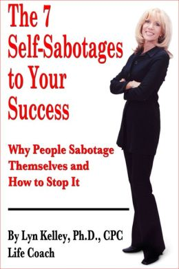 The 7 Self-Sabotages to Your Success: Why People Sabotage Themselves and How to Stop It