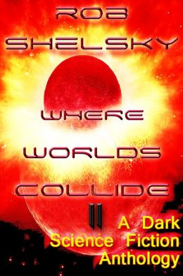 Where Worlds Collide II, A Dark Anthology of Science Fiction