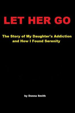 Let Her Go: The Story of My Daughter's Addiction and How I Found Serenity