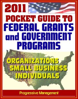 2011 Pocket Guide to Federal Grants and Government Assistance Programs for Organizations, Small Business, and Individuals