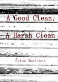 Book Cover Image. Title: A Good Clean, A Harsh Clean, Author: Brian Martinez