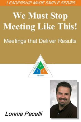 The Leadership Made Simple Series: We Must Stop Meeting Like This! Meetings That Deliver Results