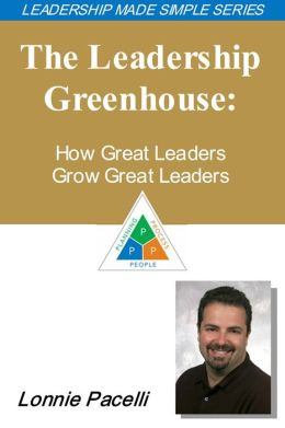 The Leadership Made Simple Series: The Leadership Greenhouse: How Great Leaders Grow Great Leaders