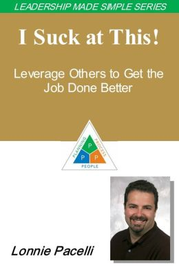 The Leadership Made Simple Series: I Suck at This! Leverage Others to Get the Job Done Better