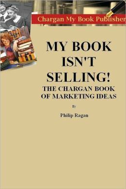 My Book Isn't Selling! The Chargan Book of Marketing Ideas