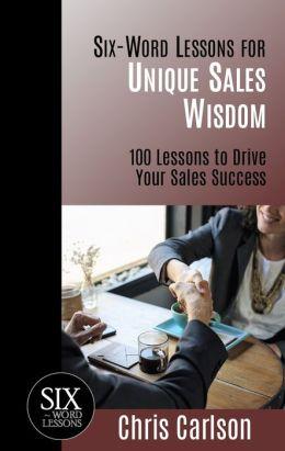 Six Word Lessons for Unique Sales Wisdom: 100 Lessons to Drive Your Sales Success