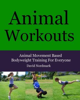 Animal Workouts: Animal Movement Based Bodyweight Training For Everyone