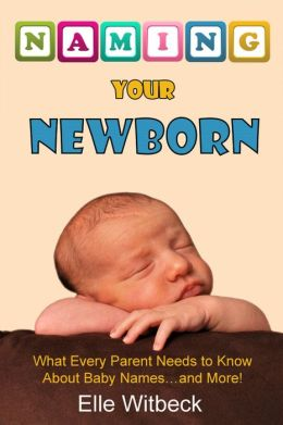Naming Your Newborn: What Every Parent Needs to Know about Baby Names... and More!