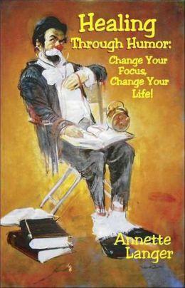 Healing through Humor: Change Your Focus, Change Your Life!