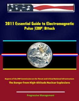 2011 Essential Guide to Electromagnetic Pulse (EMP) Attack - Reports of the EMP Commission on the Threat and Critical National Infrastructure - The Danger from High-Altitude Nuclear Explosions
