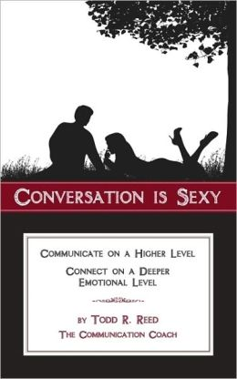 Conversation Is Sexy: Communicate on a Higher Level, Connect on a Deeper Emotional Level