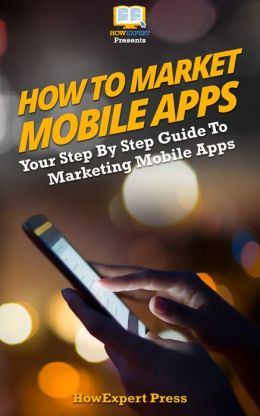 How to Market Mobile Apps: Secrets to Making Money with iPhone, Android, & Blackberry Apps!