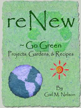 ReNew ~ Go Green Projects, Gardens, and Recipes