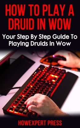 How To Play a Druid In WoW: Your Step-By-Step Guide To Playing Druids In World Of Warcraft
