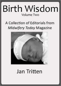 Birth Wisdom, Volume Two: A Collection of Editorials from Midwifery Today Magazine
