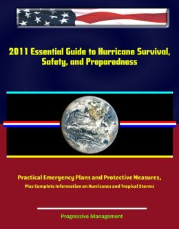 2011 Essential Guide to Hurricane Survival, Safety, and Preparedness: Practical Emergency Plans and Protective Measures, Plus Complete Information on Hurricanes and Tropical Storms