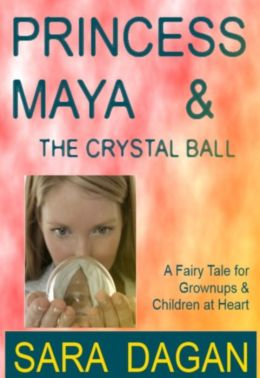 Princess Maya and the Crystal Ball; A Fairy Tale For Grownups and Children at Heart