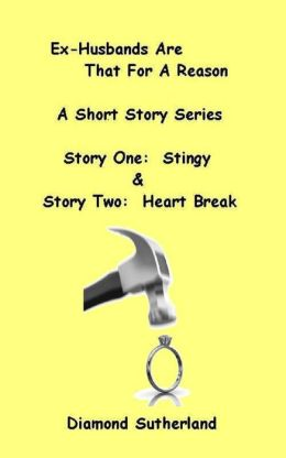 Ex-Husbands Are That For A Reason A Short Story Series Story One: Stingy & Story Two: Heart Break