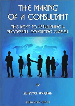 The Making of a Consultant: The keys to establishing a successful consulting career